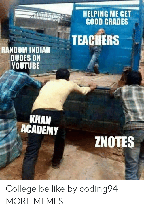 Good Grades: HELPING ME GET  GOOD GRADES  TEACHERS  RANDOM INDIAN  DUDES ON  YOUTUBE  KHAN  ACADEMY  ZNOTES College be like by coding94 MORE MEMES