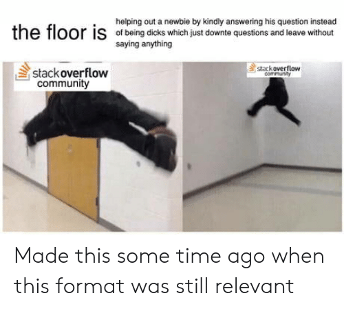 Community, Dicks, and Time: helping out a newbie by kindly answering his question instead  e  floor is  ofbeing dicks which just downte questions and leave without  saying anything  stackoverflow  stackoverflow  communRy  community Made this some time ago when this format was still relevant