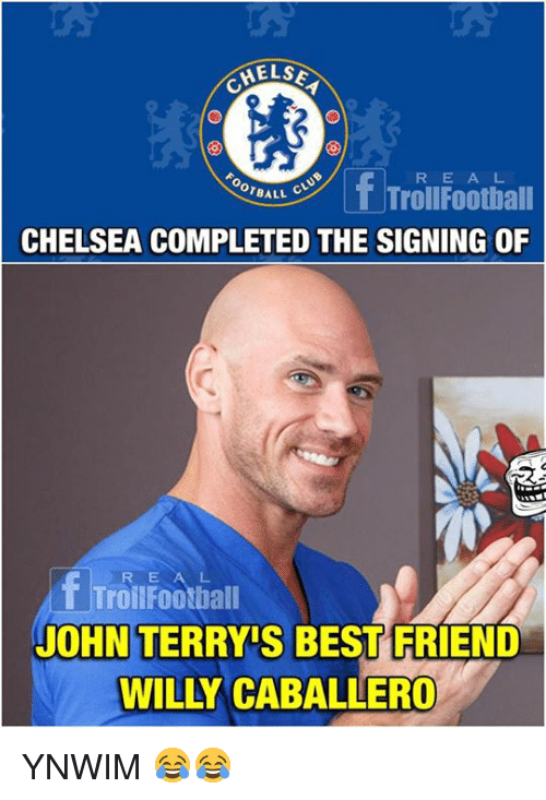 Best Friend, Chelsea, and Memes: HELS  fTrolifootiall  R E A L  OTBALL C  CHELSEA COMPLETED THE SIGNING OF  R E A  Troilfootball  L.  JOHN TERRY'S BEST FRIEND  WILLY CABALLERO YNWIM 😂😂