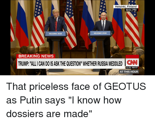"""News, Breaking News, and Putin: Helsinki, Finland  6:51 PMM  HELSINKI 2018  HELSINKI 2018  BREAKING NEWS  TRUMP """"ALLI CAN DO IS ASKTHE QUESTION""""WHETHER RUSSIA MEDDLED İCNN  11:51 AM ET  AT THIS HOUR"""