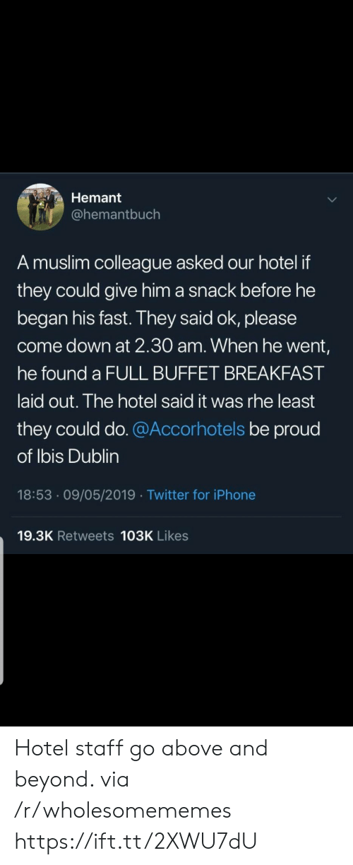 Come Down: Hemant  @hemantbuch  A muslim colleague asked our hotel if  they could give him a snack before he  began his fast. They said ok, please  come down at 2.30 am. When he went,  he found a FULL BUFFET BREAKFAST  laid out. The hotel said it was rhe least  they could do. @Accorhotels be proud  of Ibis Dublin  18:53 09/05/2019 Twitter for iPhone  19.3K Retweets 103K Likes Hotel staff go above and beyond. via /r/wholesomememes https://ift.tt/2XWU7dU