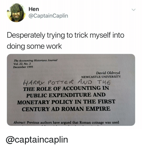 Accounting: Hen  @CaptainCaplin  Desperately trying to trick myself into  doing some work  he Acounting Historians Journal  Vol. 22, No. 2  December 1995  David Oldroyd  NEWCASTLE UNIVERSITY  THE ROLE OF ACCOUNTING IN  PUBLIC EXPENDITURE AND  MONETARY POLICY IN THE FIRST  CENTURY AD ROMAN EMPIRE  Abstract: Previous authors have argued that Roman coinage was used @captaincaplin