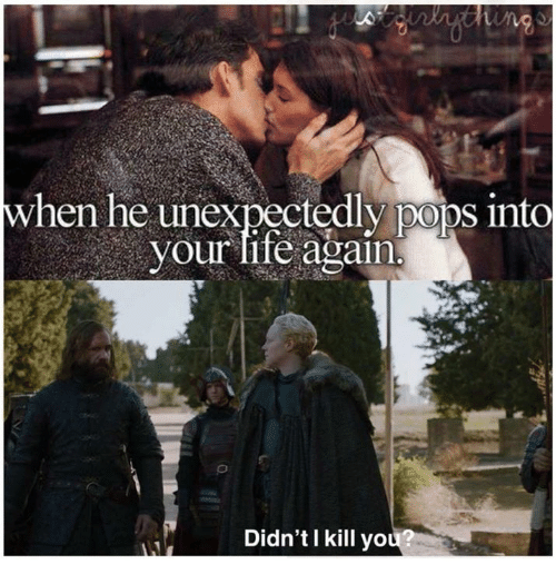 Game of Thrones, Life, and You: hen he unexpectedly poos into  your life again  Didn'tI kill you?