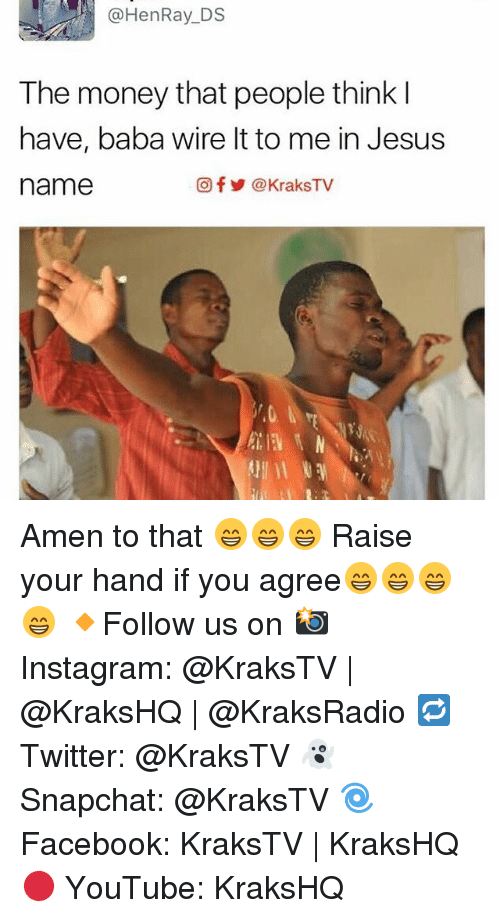 Amen To That: @Hen Ray DS  The money that people think  have, baba wire lt to me in Jesus  Ofy KraksTV  name Amen to that 😁😁😁 Raise your hand if you agree😁😁😁😁 🔸Follow us on 📸 Instagram: @KraksTV | @KraksHQ | @KraksRadio 🔁 Twitter: @KraksTV 👻 Snapchat: @KraksTV 🌀Facebook: KraksTV | KraksHQ 🔴 YouTube: KraksHQ