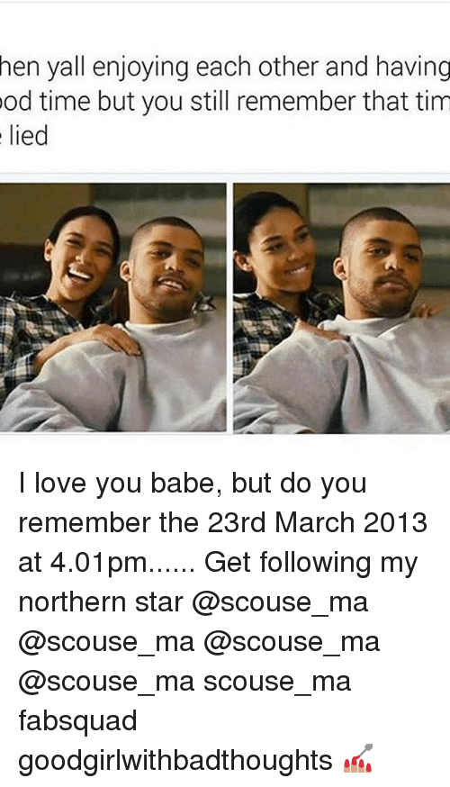 Memes, 🤖, and Mø: hen yall enjoying each other and having  od time but you still remember that tim  lied I love you babe, but do you remember the 23rd March 2013 at 4.01pm...... Get following my northern star @scouse_ma @scouse_ma @scouse_ma @scouse_ma scouse_ma fabsquad goodgirlwithbadthoughts 💅🏽