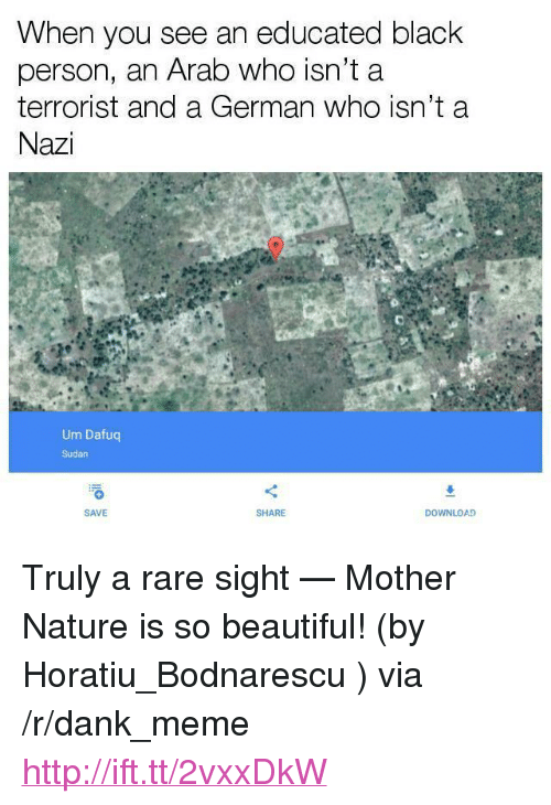 "Beautiful, Dank, and Meme: hen you see an educated black  person, an Arab who isn't a  terrorist and a German who isn't a  Nazi  Um Dafuc  Sudan  SAVE  SHARE  DOWNLOAD <p>Truly a rare sight — Mother Nature is so beautiful! (by Horatiu_Bodnarescu ) via /r/dank_meme <a href=""http://ift.tt/2vxxDkW"">http://ift.tt/2vxxDkW</a></p>"