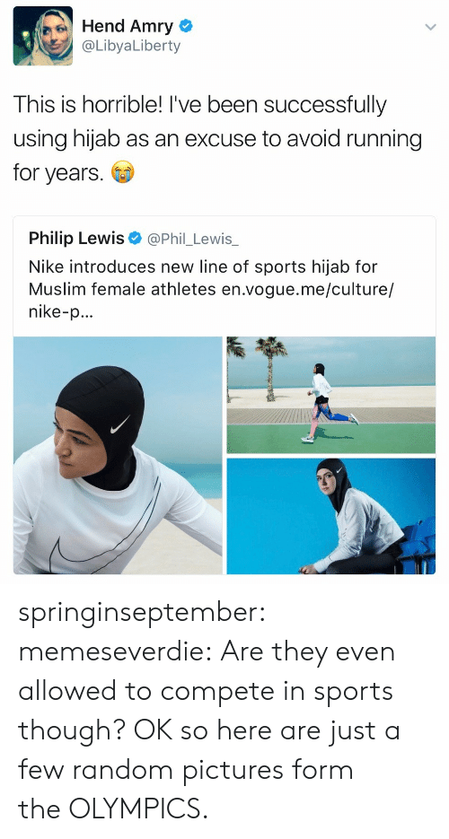 Muslim, Nike, and Sports: Hend Amry  @LibyaLiberty  This is horrible! I've been successfully  using hijab as an excuse to avoid running  for years  Philip Lewis  @Phil_Lewis_  Nike introduces new line of sports hijab for  Muslim female athletes en.vogue.me/culture/  nike-p... springinseptember: memeseverdie: Are they even allowed to compete in sports though? OK so here are just a few random pictures form the OLYMPICS.