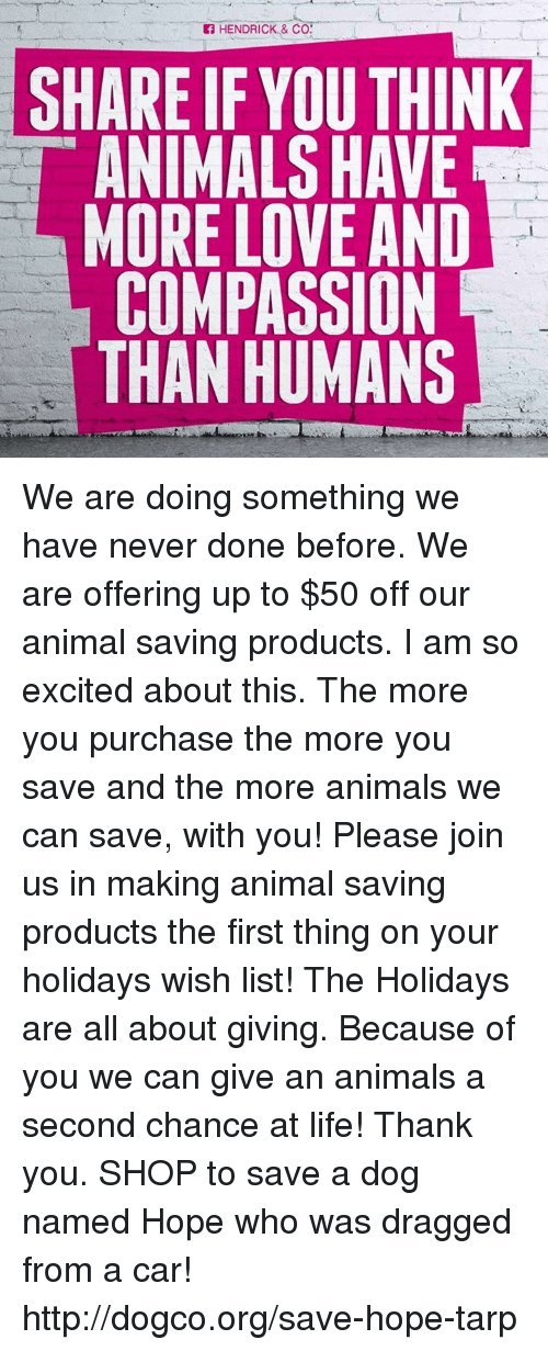 Anime A: HENDRICK & CO.  SHARE IF YOUTHINK  ANIMALS HAVE  MORE LOVE AND  COMPASSION  THAN HUMANS We are doing something we have never done before. We are offering up to $50 off our animal saving products. I am so excited about this. The more you purchase the more you save and the more animals we can save, with you! Please join us in making animal saving products the first thing on your holidays wish list! The Holidays are all about giving. Because of you we can give an animals a second chance at life! Thank you.   SHOP to save a dog named Hope who was dragged from a car! http://dogco.org/save-hope-tarp