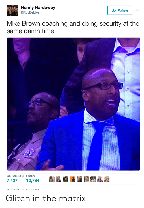 Glitch In The Matrix: Henny Hardaway  @RoyBeLike  Follow  Mike Brown coaching and doing security at the  same damn time  RETWEETS LIKES  7,437 10,784 Glitch in the matrix