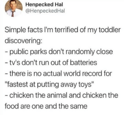 """Toys: Henpecked Hal  @HenpeckedHal  Simple facts I'm terrified of my toddler  discovering:  -public parks don't randomly close  - tv's don't run out of batteries  -there is no actual world record for  """"fastest at putting away toys""""  -chicken the animal and chicken the  food are one and the same"""