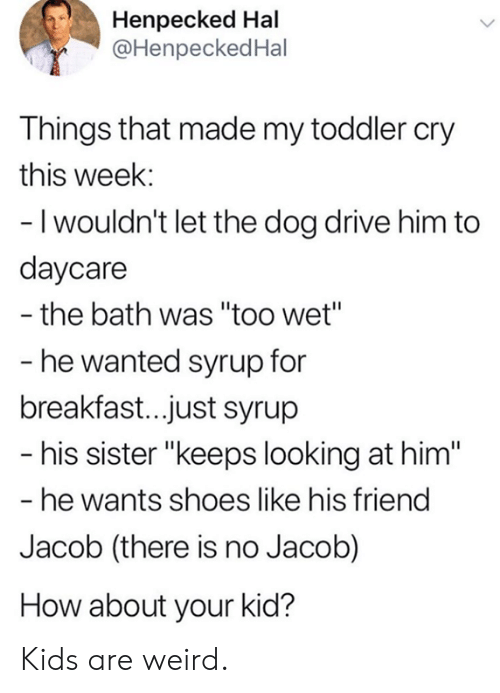 """Breakfast: Henpecked Hal  @HenpeckedHal  Things that made my toddler cry  this week:  - I wouldn't let the dog drive him to  daycare  the bath was """"too wet""""  - he wanted syrup for  breakfast..just syrup  - his sister """"keeps looking at him""""  - he wants shoes like his friend  Jacob (there is no Jacob)  How about your kid? Kids are weird."""