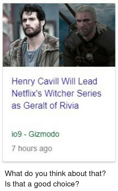 netflixs: Henry Cavill Will Lead  Netflix's Witcher Series  as Geralt of Rivia  io9 Gizmodo  7 hours ago What do you think about that? Is that a good choice?
