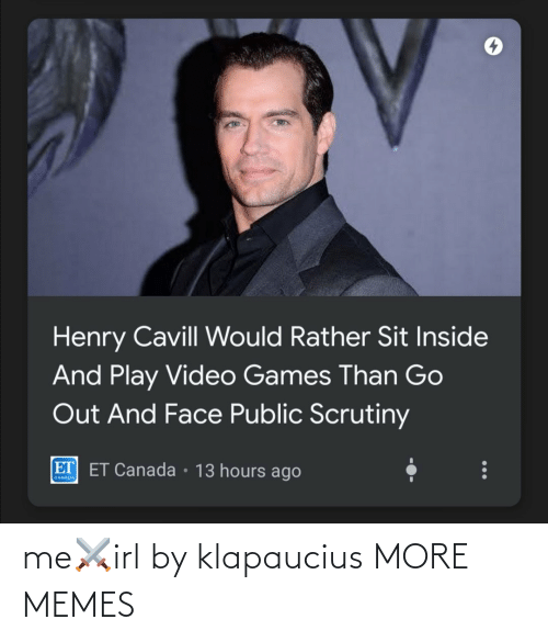 rather: Henry Cavill Would Rather Sit Inside  And Play Video Games Than Go  Out And Face Public Scrutiny  ET ET Canada • 13 hours ago  CANADA me⚔️irl by klapaucius MORE MEMES