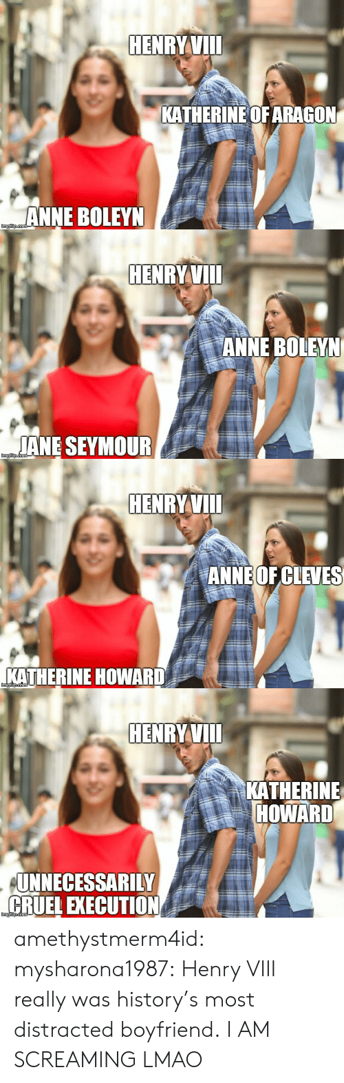 Distracted Boyfriend: HENRY VIIl  KATHERINEOFARAGON  ANNE BOLEYN   HENRY VIIl  ANNE BOLEYN  JANE SEYMOUR   HENRY VIIl  ANNE OFCLEVES  KATHERINE HOWARD   HENRYVIl  KATHERINE  HOWARD  UNNECESSARILY  CRUEL EXECUTION amethystmerm4id: mysharona1987:  Henry VIII really was history's most distracted boyfriend.  I AM SCREAMING LMAO