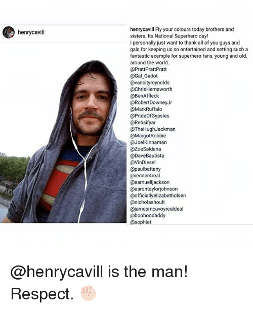 Margot Robbie: henrycavill  henrycavill Fly your colours today brothers and  sisters. Its National Superhero day!  l personally just want to thank all of you guys and  gals for keeping us so entertained and setting such a  fantastic example for superhero fans, young and old,  around the world.  @Pratt PrattPratt  @Gal Gadot  @vancity reynolds  @Chris Hemsworth  @BenAffleck  RobertDowney Jr  @Mark Ruffalo  @PrideofGypsies  @Rehsifyar  @TheHugh Jackman  @Margot Robbie  @Joel Kinnaman  @ZoeSaldana  @Dave Bautista  @VinDiesel  apaulbettany  arennerAreal  samuelliackson  @aarontaylorjohnson  @officially elizabetholsen  canicholashoult  Cajameesmcavoyrealdeal  @booboodaddy  @sophiet @henrycavill is the man! Respect. ✊🏻