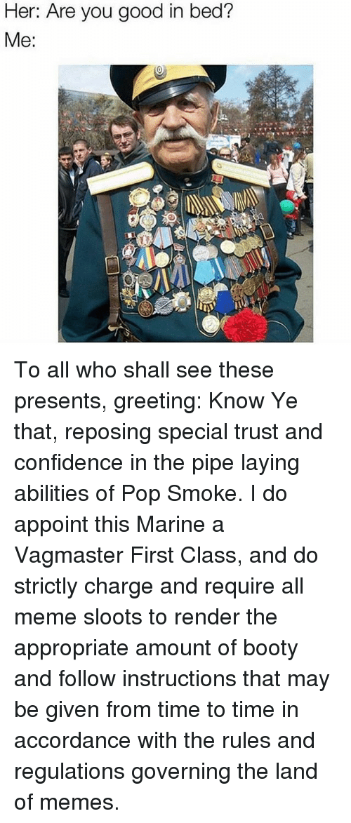 Booty, Confidence, and Meme: Her: Are you good in bed?  Me: To all who shall see these presents, greeting: Know Ye that, reposing special trust and confidence in the pipe laying abilities of Pop Smoke. I do appoint this Marine a Vagmaster First Class, and do strictly charge and require all meme sloots to render the appropriate amount of booty and follow instructions that may be given from time to time in accordance with the rules and regulations governing the land of memes.