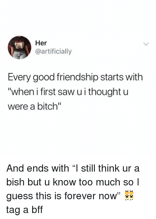 """Bitch, Saw, and Too Much: Her  @artificially  Every good friendship starts with  """"when i first saw u i thought u  were a bitch"""" And ends with """"I still think ur a bish but u know too much so I guess this is forever now"""" 👯♀️ tag a bff"""