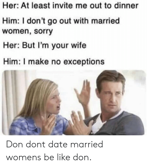 Be Like, Sorry, and Date: Her: At least invite me out to dinner  Him: I don't go out with married  women, sorry  Her: But I'm your wife  Him: I make no exceptions Don dont date married womens be like don.