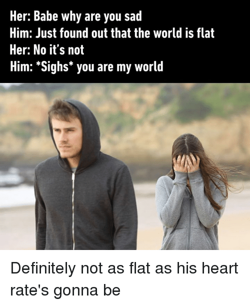 Dank, Definitely, and Heart: Her: Babe why are you sad  Him: Just found out that the world is flat  Her: No it's not  Him: *Sighs* you are my world Definitely not as flat as his heart rate's gonna be