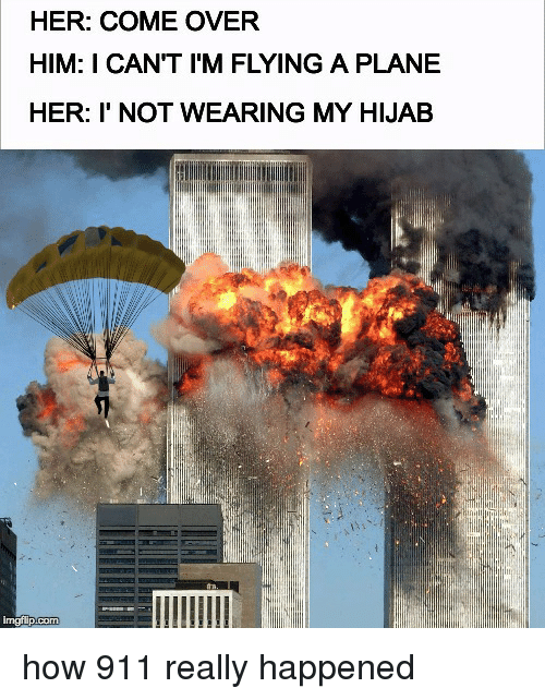 im flying: HER: COME OVER  HIM: I CAN'T I'M FLYING A PLANE  HER: I' NOT WEARING MY HIJAB  imgflip <p>how 911 really happened</p>