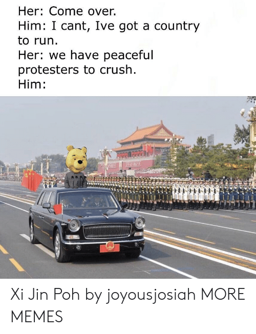 Come Over, Crush, and Dank: Her: Come over.  Him: I cant, Ive got a country  to run.  Her: we have peaceful  protesters to crush  Him: Xi Jin Poh by joyousjosiah MORE MEMES