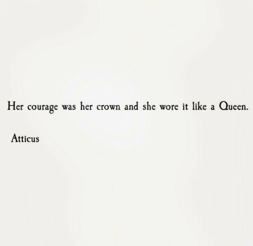 Queen, Courage, and Her: Her courage was her crown and she wore it like a Queen.  Atticus