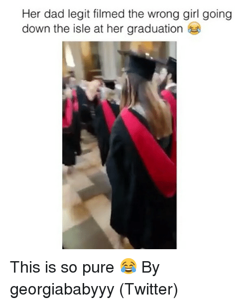 Dad, Twitter, and Girl: Her dad legit filmed the wrong girl going  down the isle at her graduation This is so pure 😂 By georgiababyyy (Twitter)