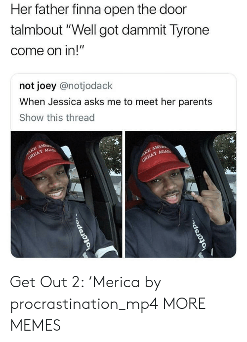 """Dank, Memes, and Parents: Her father finna open the door  talmbout"""" Well got dammit lyrone  come on in!""""  not joey @notjodack  When Jessica asks me to meet her parents  Show this thread  T GAD  TAGAD Get Out 2: 'Merica by procrastination_mp4 MORE MEMES"""