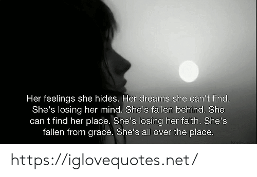 fallen: Her feelings she hides. Her dreams she can't find.  She's losing her mind. She's fallen behind. She  can't find her place. She's losing her faith. She's  fallen from grace. She's all over the place.  Ionely unco https://iglovequotes.net/