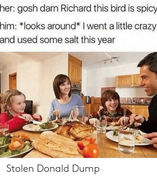 Spicy: her: gosh darn Richard this bird is spicy  him: *looks around* I went a little crazy  and used some salt this year Stolen Donald Dump