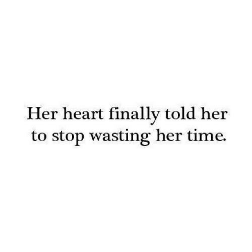 Heart, Time, and Her: Her heart finally told her  to stop wasting her time.