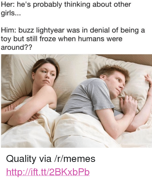 """Girls, Memes, and Http: Her: he's probably thinking about other  girls...  Him: buzz lightyear was in denial of being a  toy but still froze when humans were  around?? <p>Quality via /r/memes <a href=""""http://ift.tt/2BKxbPb"""">http://ift.tt/2BKxbPb</a></p>"""