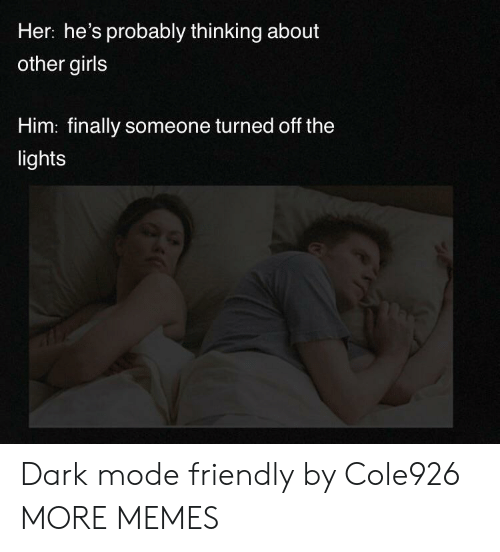 Dank, Girls, and Memes: Her: he's probably thinking about  other girls  Him: finally someone turned off the  lights Dark mode friendly by Cole926 MORE MEMES