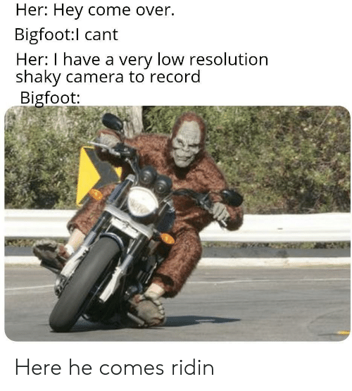 Camera: Her: Hey come over.  Bigfoot:l cant  Her: I have a very low resolution  shaky camera to record  Bigfoot: Here he comes ridin