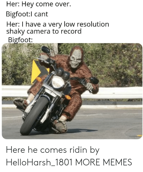 Camera: Her: Hey come over.  Bigfoot:l cant  Her: I have a very low resolution  shaky camera to record  Bigfoot: Here he comes ridin by HelloHarsh_1801 MORE MEMES