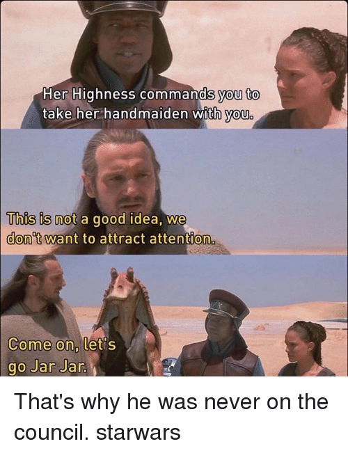 jarred: Her Highness commands you to  take her handmaiden with you  This is not a good idea, we  Uhus is not a good idea, We  don't want to attract attention  Come on,  ome on, tets  go Jar Jar That's why he was never on the council. starwars