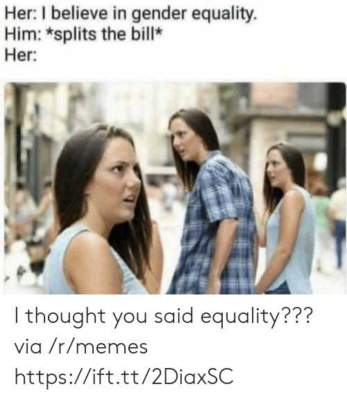 i thought you said: Her: I believe in gender equality.  Him: *splits the bill*  Her I thought you said equality??? via /r/memes https://ift.tt/2DiaxSC