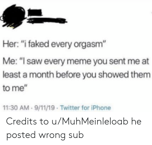 """9/11, Iphone, and Meme: Her: """"i faked every orgasm""""  Me: """"I saw every meme you sent me at  least a month before you showed them  to me""""  11:30 AM 9/11/19 Twitter for iPhone Credits to u/MuhMeinleloab he posted wrong sub"""