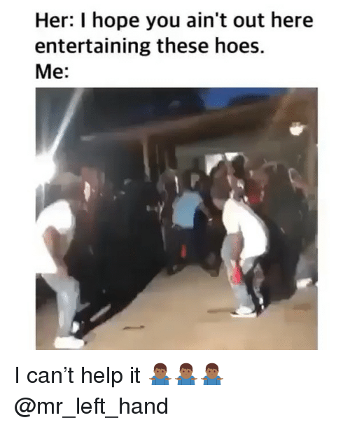 Hoes, Help, and Dank Memes: Her: I hope you ain't out here  entertaining these hoes.  Me: I can't help it 🤷🏾♂️🤷🏾♂️🤷🏾♂️ @mr_left_hand