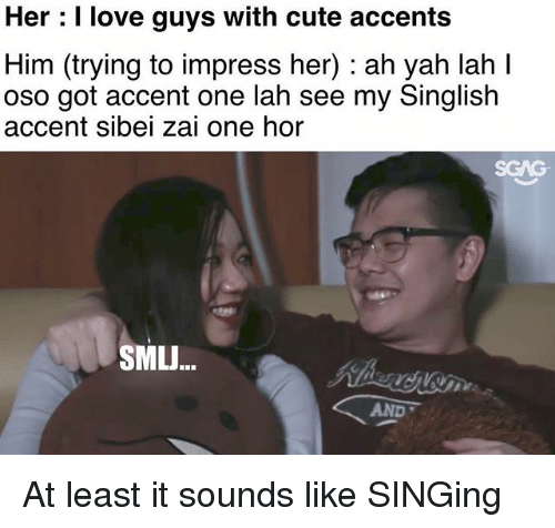 Impresser: Her : I love guys with cute accents  Him (trying to impress her) : ah yah lah I  oso got accent one lah see my Singlish  accent sibei zai one hor  SGAG  SMLJ...  AND At least it sounds like SINGing