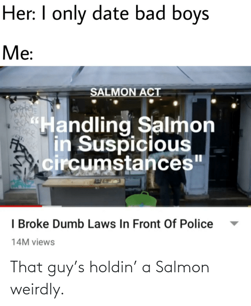 "views: Her: I only date bad boys  Me:  SALMON ACT  ""Handling Salmon  in Suspicious  circumstances""  I Broke Dumb Laws In Front Of Police  14M views That guy's holdin' a Salmon weirdly."