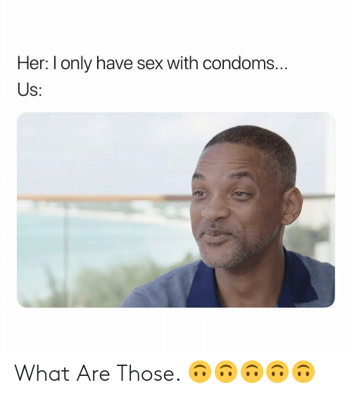What Are Those: Her: I only have sex with condoms..  S: What Are Those. 🙃🙃🙃🙃🙃