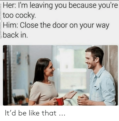 Close The Door: Her: I'm leaving you because you're  too cocky.  Him: Close the door on your way  back in. It'd be like that ...