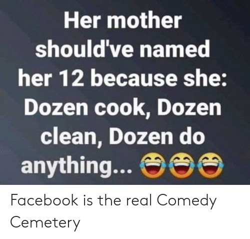 Facebook, The Real, and Comedy: Her mother  should've named  her 12 because she:  Dozen cook, Dozen  clean, Dozen do  anything... eee Facebook is the real Comedy Cemetery