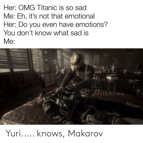 Omg, Titanic, and Dank Memes: Her: OMG Titanic is so sad  Me: Eh, it's not that emotional  Her: Do you even have emotions?  You don't know what sad is  Me: Yuri..... knows, Makarov