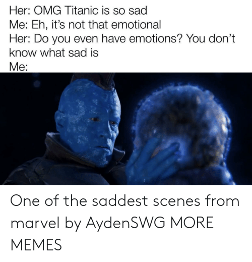 Dank, Memes, and Omg: Her: OMG Titanic is so sad  Me: Eh, it's not that emotional  Her: Do you even have emotions? You don't  know what sad is  Me: One of the saddest scenes from marvel by AydenSWG MORE MEMES