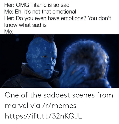 Memes, Omg, and Titanic: Her: OMG Titanic is so sad  Me: Eh, it's not that emotional  Her: Do you even have emotions? You don't  know what sad is  Me: One of the saddest scenes from marvel via /r/memes https://ift.tt/32nKQJL
