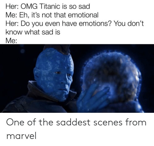 Omg, Titanic, and Marvel: Her: OMG Titanic is so sad  Me: Eh, it's not that emotional  Her: Do you even have emotions? You don't  know what sad is  Me: One of the saddest scenes from marvel