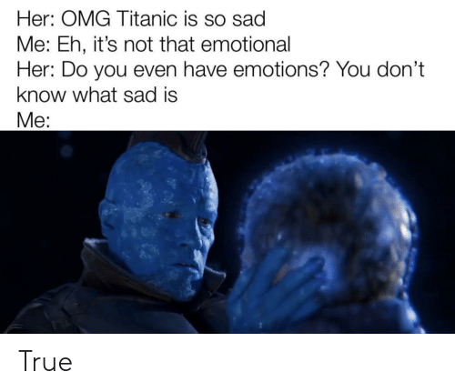 Marvel Comics, Omg, and Titanic: Her: OMG Titanic is so sad  Me: Eh, it's not that emotional  Her: Do you even have emotions? You don't  know what sad is  Me: True