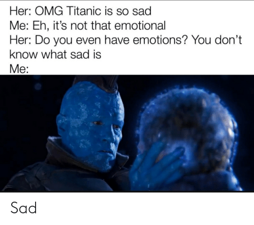 Funny, Omg, and Titanic: Her: OMG Titanic is so sad  Me: Eh, it's not that emotional  Her: Do you even have emotions? You don't  know what sad is  Ме: Sad